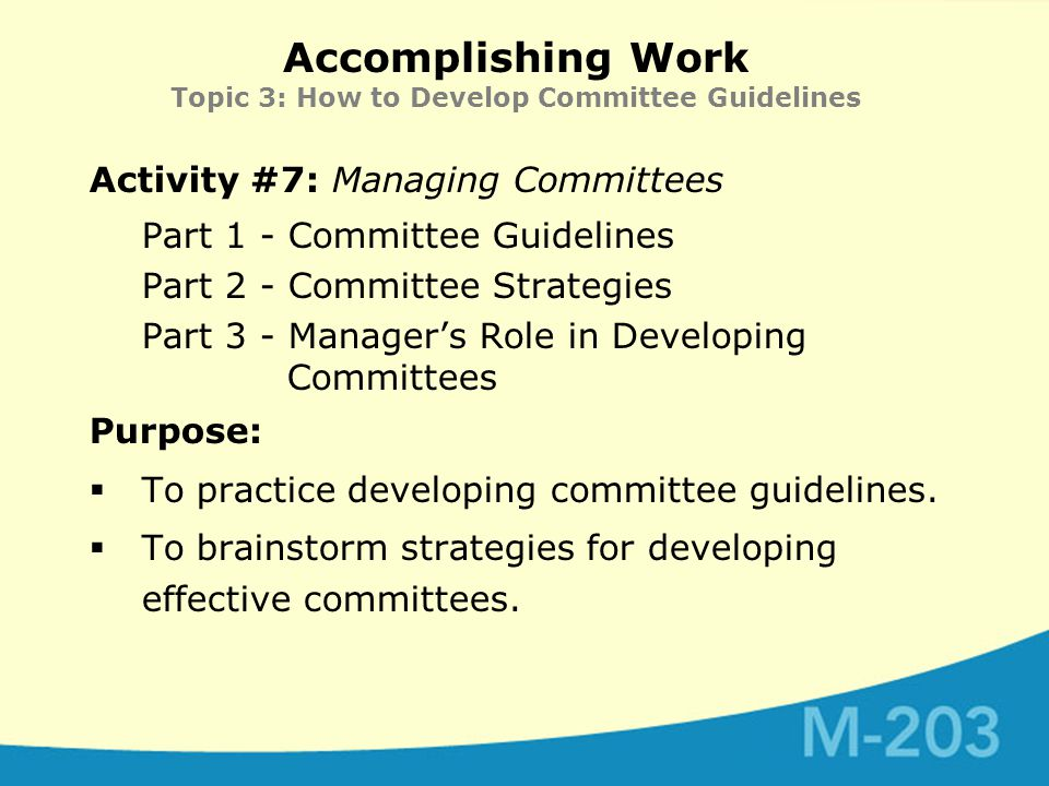 Accomplishing Work Topic 3: How to Develop Committee Guidelines Activity #7: Managing Committees Part 1 - Committee Guidelines Part 2 - Committee Strategies Part 3 - Manager's Role in Developing Committees Purpose:  To practice developing committee guidelines.