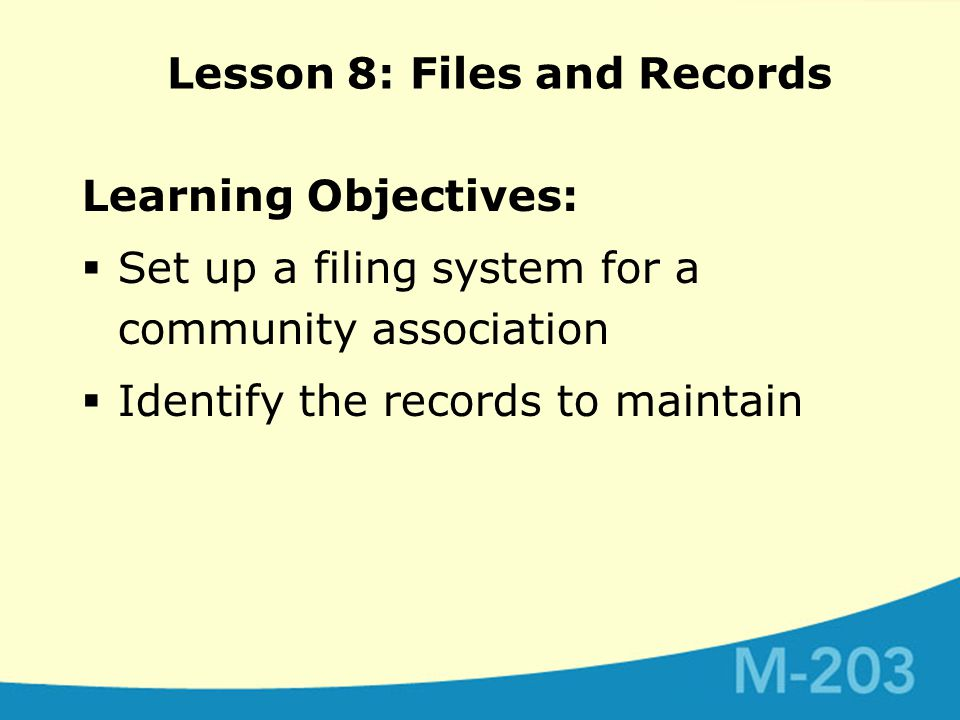 Learning Objectives:  Set up a filing system for a community association  Identify the records to maintain Lesson 8: Files and Records