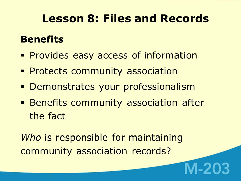 Benefits  Provides easy access of information  Protects community association  Demonstrates your professionalism  Benefits community association after the fact Who is responsible for maintaining community association records.