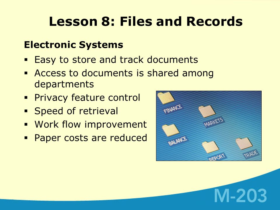 Electronic Systems  Easy to store and track documents  Access to documents is shared among departments  Privacy feature control  Speed of retrieval  Work flow improvement  Paper costs are reduced Lesson 8: Files and Records