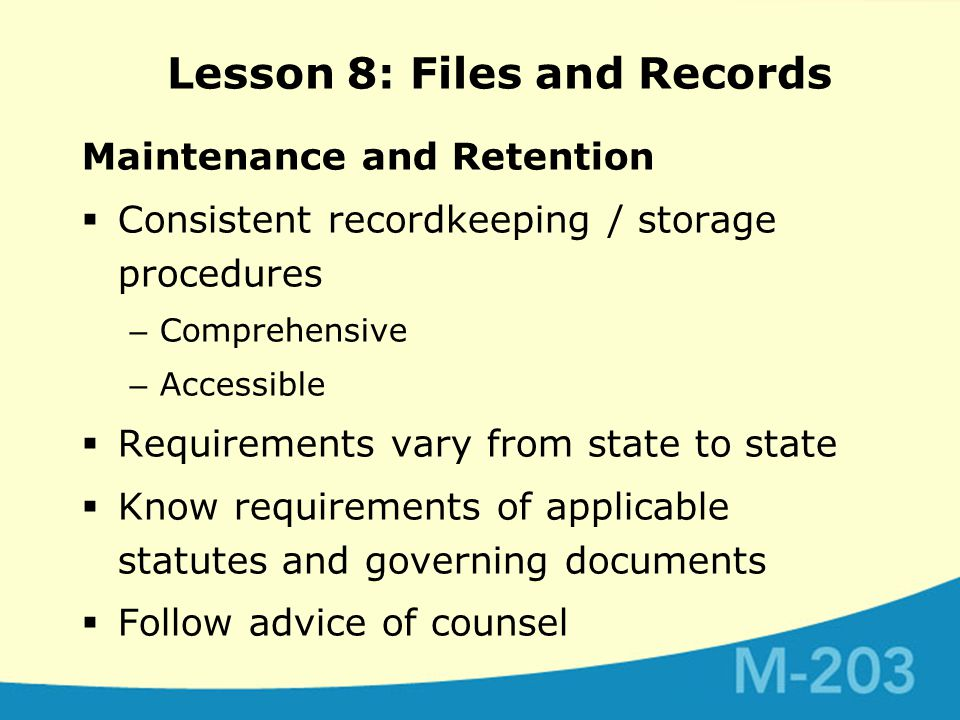 Maintenance and Retention  Consistent recordkeeping / storage procedures – Comprehensive – Accessible  Requirements vary from state to state  Know requirements of applicable statutes and governing documents  Follow advice of counsel Lesson 8: Files and Records