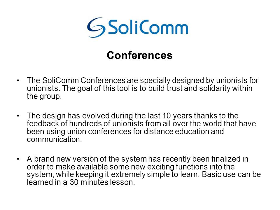 Decent work for MetalWorker follow-up conference Will take place using the SoliComm union conferencing system Goal of the conference is to allow a deeper and more detailed discussion about the needs of unions in terms of training for the years to come, a discussion that could not take place during residential sessions Added values: the possibility to have the discussion without needing to actually be in the same place and -as a by-product- a hands-on test of union technologies that could start tell us if these can be of use in the union everyday s life.