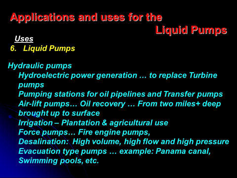 Hydraulic pumps Hydroelectric power generation … to replace Turbine pumps Pumping stations for oil pipelines and Transfer pumps Air-lift pumps… Oil recovery … From two miles+ deep brought up to surface Irrigation – Plantation & agricultural use Force pumps… Fire engine pumps, Desalination: High volume, high flow and high pressure Evacuation type pumps … example: Panama canal, Swimming pools, etc.