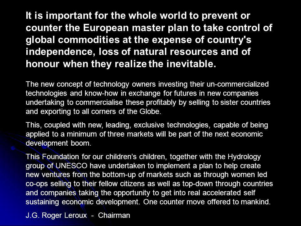 It is important for the whole world to prevent or counter the European master plan to take control of global commodities at the expense of country s independence, loss of natural resources and of honour when they realize the inevitable.