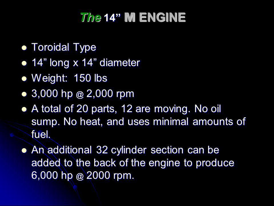 The 14 M ENGINE Toroidal Type Toroidal Type 14 long x 14 diameter 14 long x 14 diameter Weight: 150 lbs Weight: 150 lbs 3,000 hp @ 2,000 rpm 3,000 hp @ 2,000 rpm A total of 20 parts, 12 are moving.