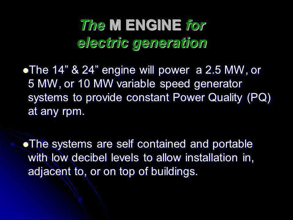 The M ENGINE for electric generation The 14 & 24 engine will power a 2.5 MW, or 5 MW, or 10 MW variable speed generator systems to provide constant Power Quality (PQ) at any rpm.
