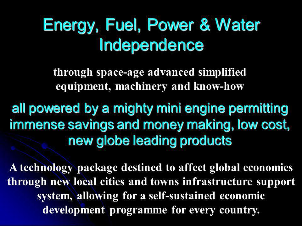 Energy, Fuel, Power & Water Independence through space-age advanced simplified equipment, machinery and know-how all powered by a mighty mini engine permitting immense savings and money making, low cost, new globe leading products A technology package destined to affect global economies through new local cities and towns infrastructure support system, allowing for a self-sustained economic development programme for every country.