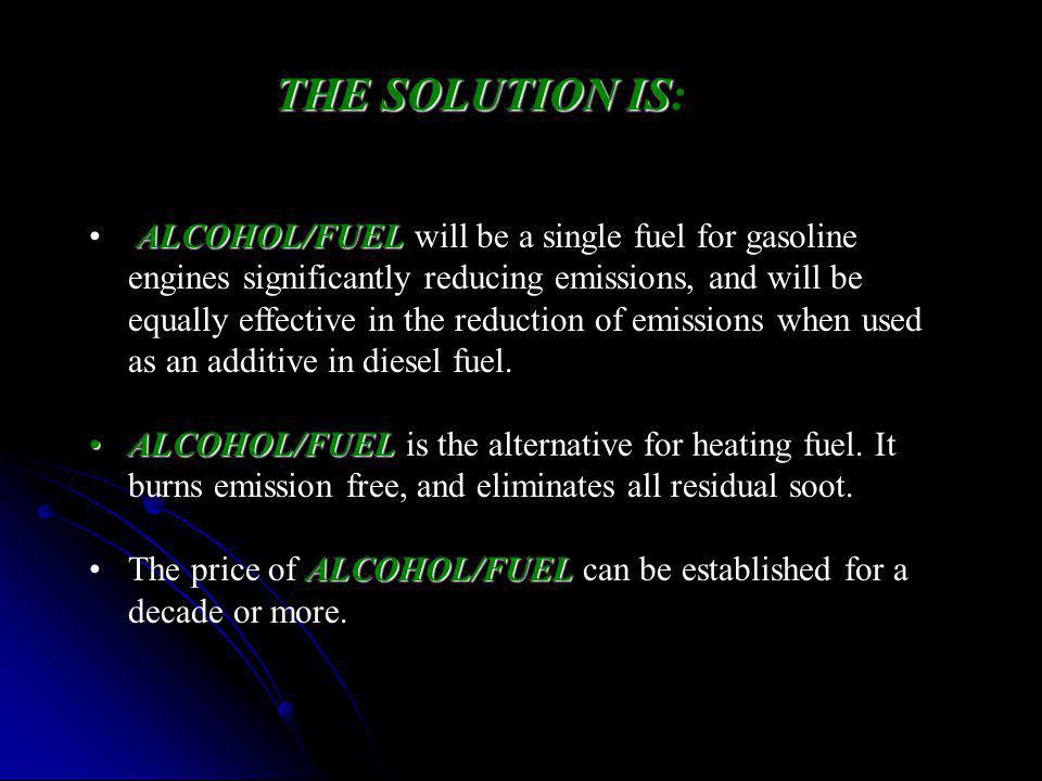 ALCOHOL/FUEL ALCOHOL/FUEL will be a single fuel for gasoline engines significantly reducing emissions, and will be equally effective in the reduction of emissions when used as an additive in diesel fuel.
