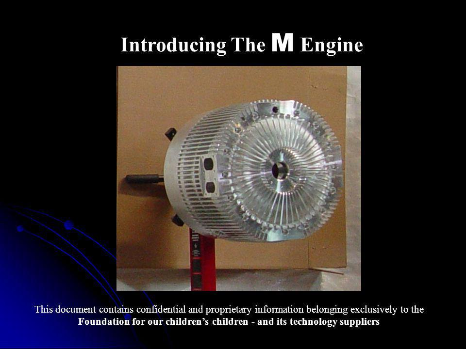 Introducing The M Engine This document contains confidential and proprietary information belonging exclusively to the Foundation for our children's children - and its technology suppliers