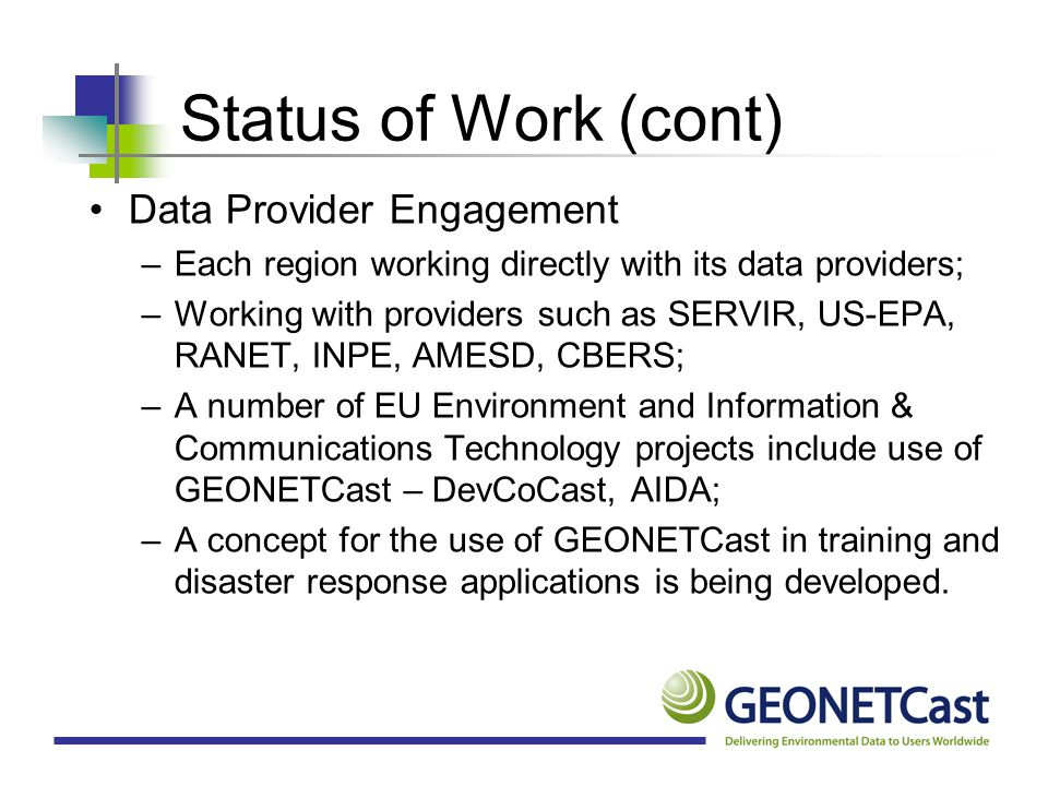 Status of Work (cont) User Engagement –Each region working directly with its Users; –In Europe there are about 2200 EUMETCast stations deployed; –In Africa, there are about 150 EUMETCast stations deployed; –In the Asia/Pacific region, there are approx 200 FENGYUNCast stations; –In the Americas there are about 50 stations deployed.