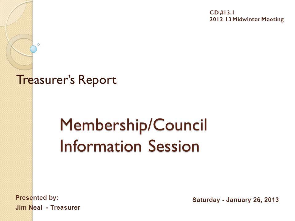 Membership/Council Information Session Treasurer's Report CD #13.1 2012-13 Midwinter Meeting Presented by: Jim Neal - Treasurer Saturday - January 26, 2013