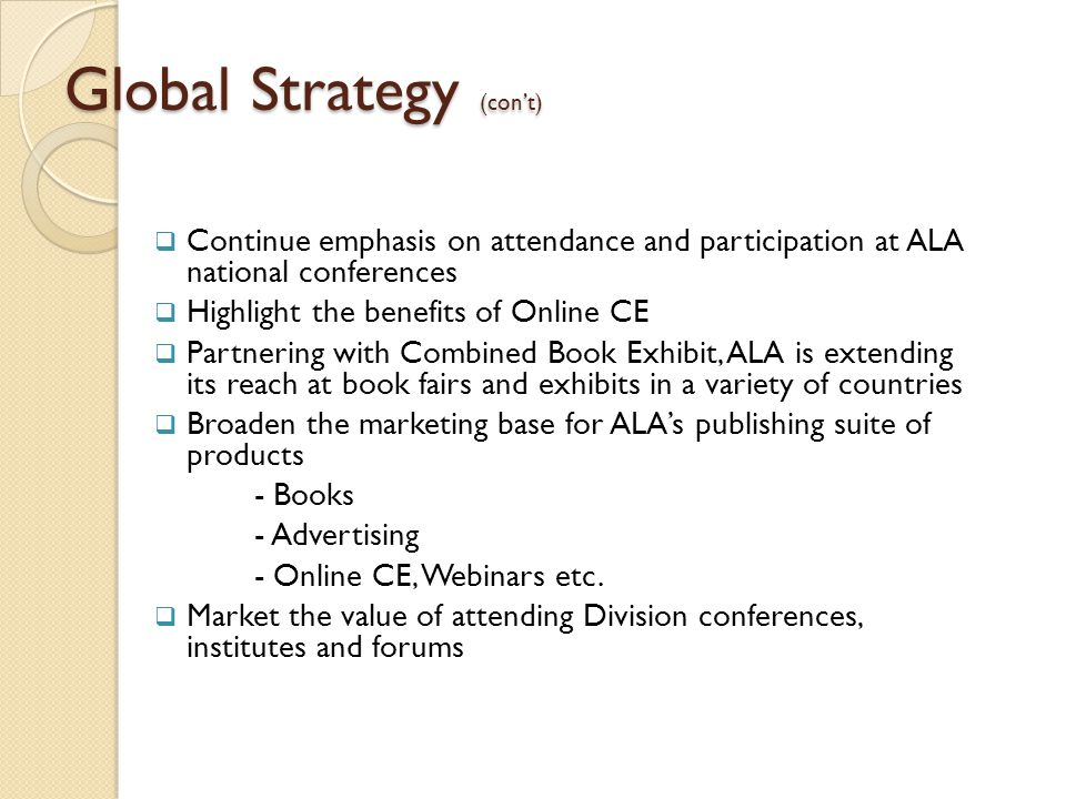 Global Strategy (con't)  Continue emphasis on attendance and participation at ALA national conferences  Highlight the benefits of Online CE  Partnering with Combined Book Exhibit, ALA is extending its reach at book fairs and exhibits in a variety of countries  Broaden the marketing base for ALA's publishing suite of products - Books - Advertising - Online CE, Webinars etc.