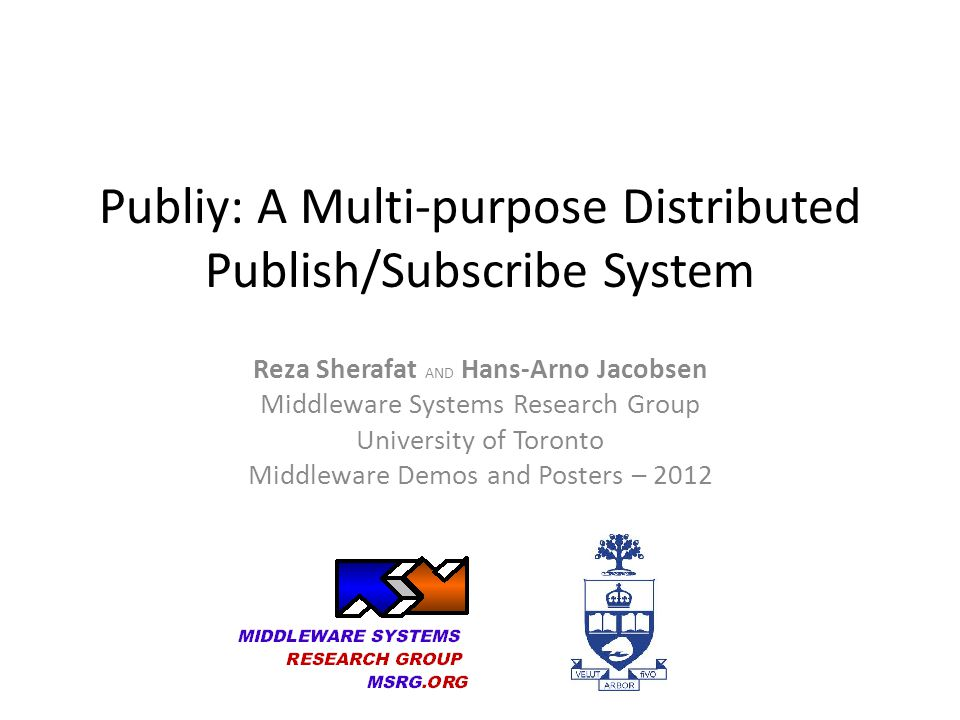 Publiy: A Multi-purpose Distributed Publish/Subscribe System Reza Sherafat AND Hans-Arno Jacobsen Middleware Systems Research Group University of Toronto Middleware Demos and Posters – 2012