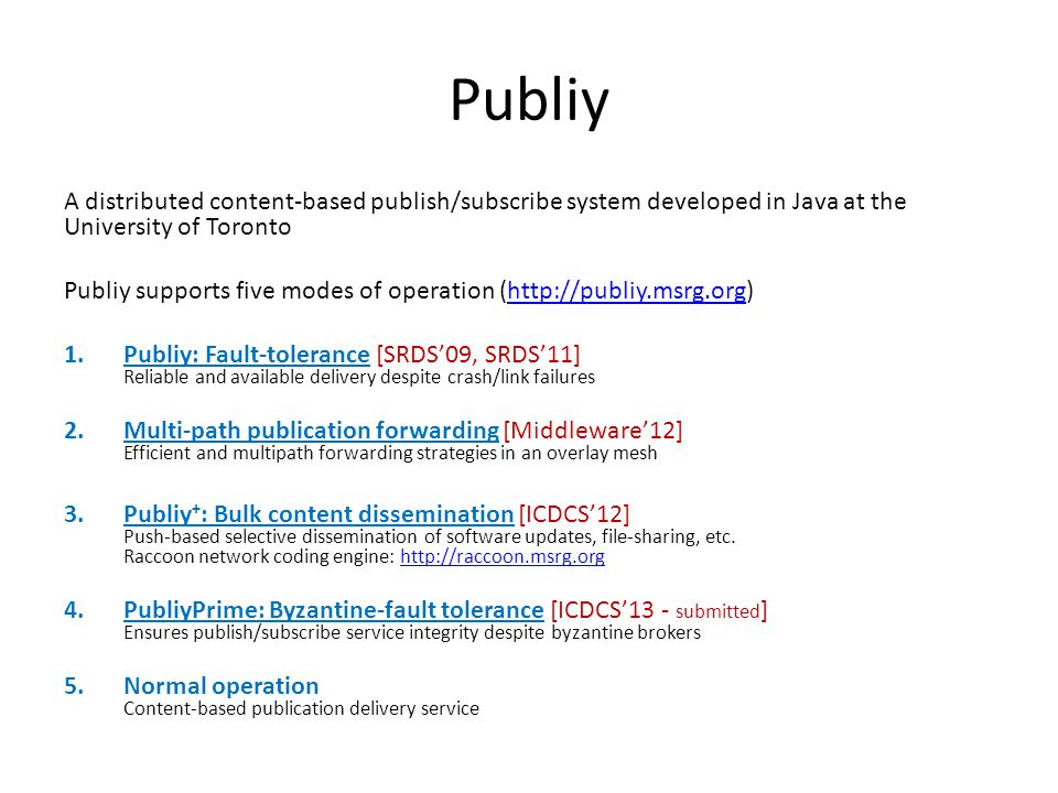 Publiy A distributed content-based publish/subscribe system developed in Java at the University of Toronto Publiy supports five modes of operation (http://publiy.msrg.org)http://publiy.msrg.org 1.Publiy: Fault-tolerance [SRDS'09, SRDS'11] Reliable and available delivery despite crash/link failures 2.Multi-path publication forwarding [Middleware'12] Efficient and multipath forwarding strategies in an overlay mesh 3.Publiy + : Bulk content dissemination [ICDCS'12] Push-based selective dissemination of software updates, file-sharing, etc.