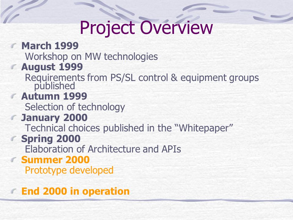 Project Overview March 1999 Workshop on MW technologies August 1999 Requirements from PS/SL control & equipment groups published Autumn 1999 Selection of technology January 2000 Technical choices published in the Whitepaper Spring 2000 Elaboration of Architecture and APIs Summer 2000 Prototype developed End 2000 in operation