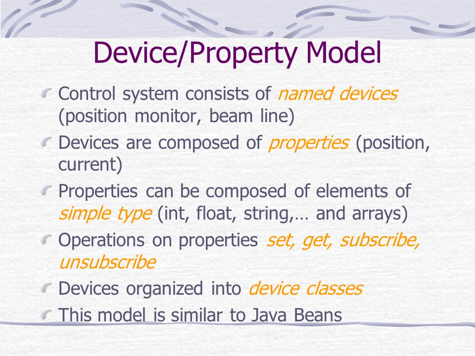 Device/Property Model Control system consists of named devices (position monitor, beam line) Devices are composed of properties (position, current) Pr