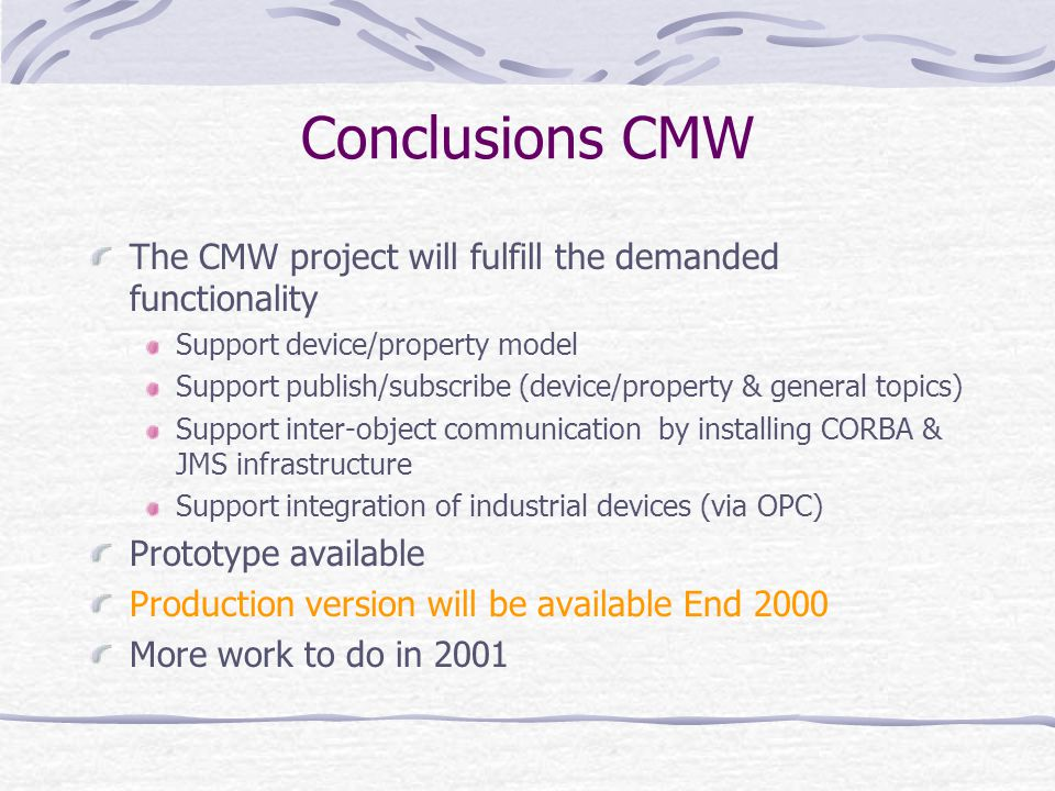 Conclusions CMW The CMW project will fulfill the demanded functionality Support device/property model Support publish/subscribe (device/property & general topics) Support inter-object communication by installing CORBA & JMS infrastructure Support integration of industrial devices (via OPC) Prototype available Production version will be available End 2000 More work to do in 2001