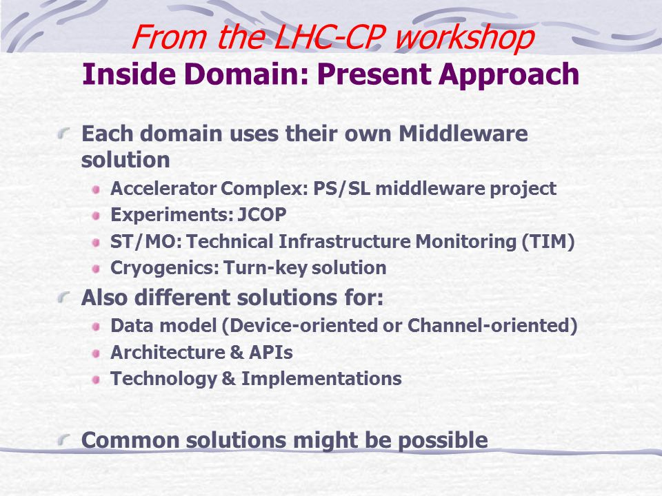 From the LHC-CP workshop Inside Domain: Present Approach Each domain uses their own Middleware solution Accelerator Complex: PS/SL middleware project Experiments: JCOP ST/MO: Technical Infrastructure Monitoring (TIM) Cryogenics: Turn-key solution Also different solutions for: Data model (Device-oriented or Channel-oriented) Architecture & APIs Technology & Implementations Common solutions might be possible