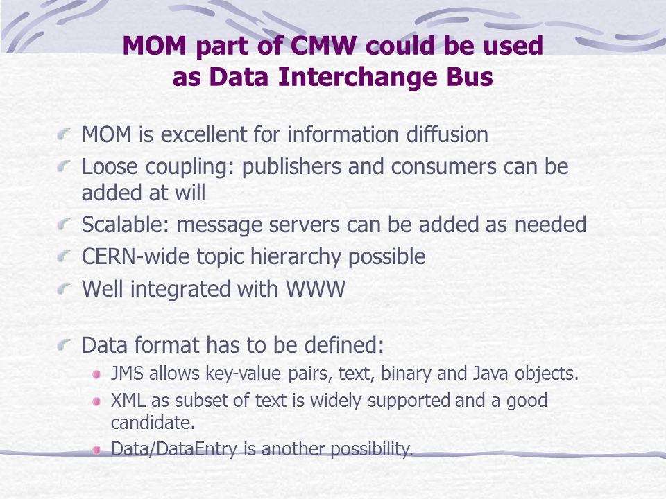 MOM part of CMW could be used as Data Interchange Bus MOM is excellent for information diffusion Loose coupling: publishers and consumers can be added at will Scalable: message servers can be added as needed CERN-wide topic hierarchy possible Well integrated with WWW Data format has to be defined: JMS allows key-value pairs, text, binary and Java objects.