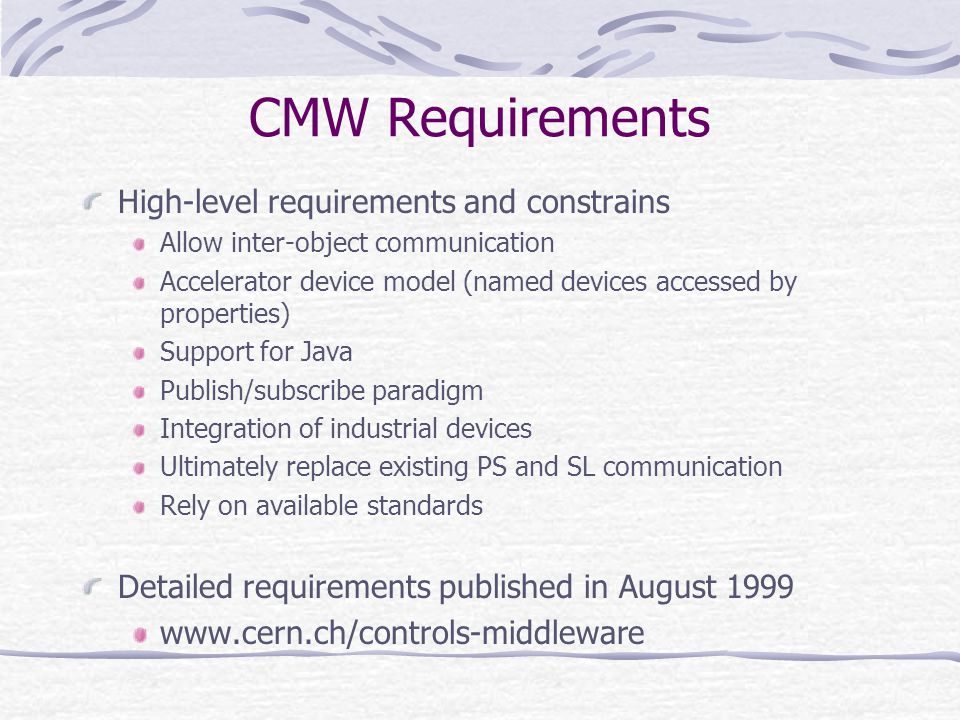 CMW Requirements High-level requirements and constrains Allow inter-object communication Accelerator device model (named devices accessed by properties) Support for Java Publish/subscribe paradigm Integration of industrial devices Ultimately replace existing PS and SL communication Rely on available standards Detailed requirements published in August 1999 www.cern.ch/controls-middleware