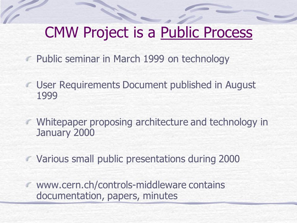 CMW Project is a Public Process Public seminar in March 1999 on technology User Requirements Document published in August 1999 Whitepaper proposing architecture and technology in January 2000 Various small public presentations during 2000 www.cern.ch/controls-middleware contains documentation, papers, minutes
