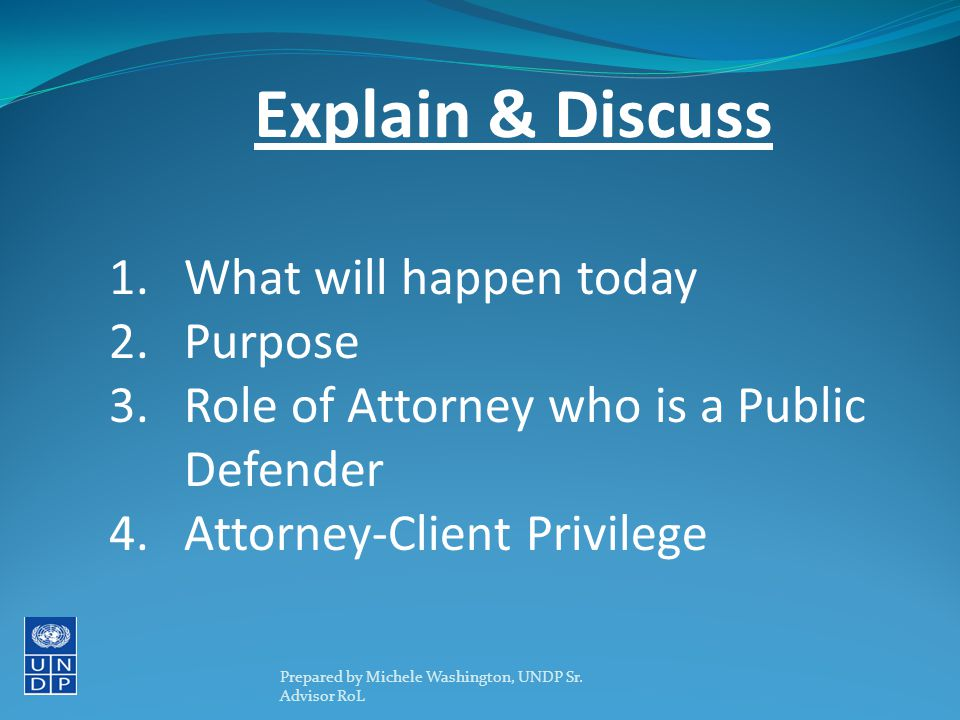 1.What will happen today 2.Purpose 3.Role of Attorney who is a Public Defender 4.Attorney-Client Privilege Explain & Discuss Prepared by Michele Washington, UNDP Sr.