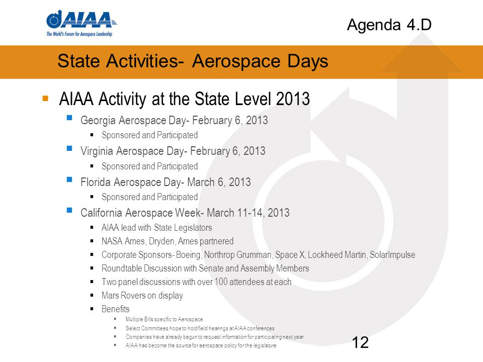 State Activities- Aerospace Days  AIAA Activity at the State Level 2013  Georgia Aerospace Day- February 6, 2013  Sponsored and Participated  Virginia Aerospace Day- February 6, 2013  Sponsored and Participated  Florida Aerospace Day- March 6, 2013  Sponsored and Participated  California Aerospace Week- March 11-14, 2013  AIAA lead with State Legislators  NASA Ames, Dryden, Ames partnered  Corporate Sponsors- Boeing, Northrop Grumman, Space X, Lockheed Martin, SolarImpulse  Roundtable Discussion with Senate and Assembly Members  Two panel discussions with over 100 attendees at each  Mars Rovers on display  Benefits  Multiple Bills specific to Aerospace  Select Committees hope to hold field hearings at AIAA conferences  Companies have already begun to request information for participating next year  AIAA has become the source for aerospace policy for the legislature 12 Agenda 4.D