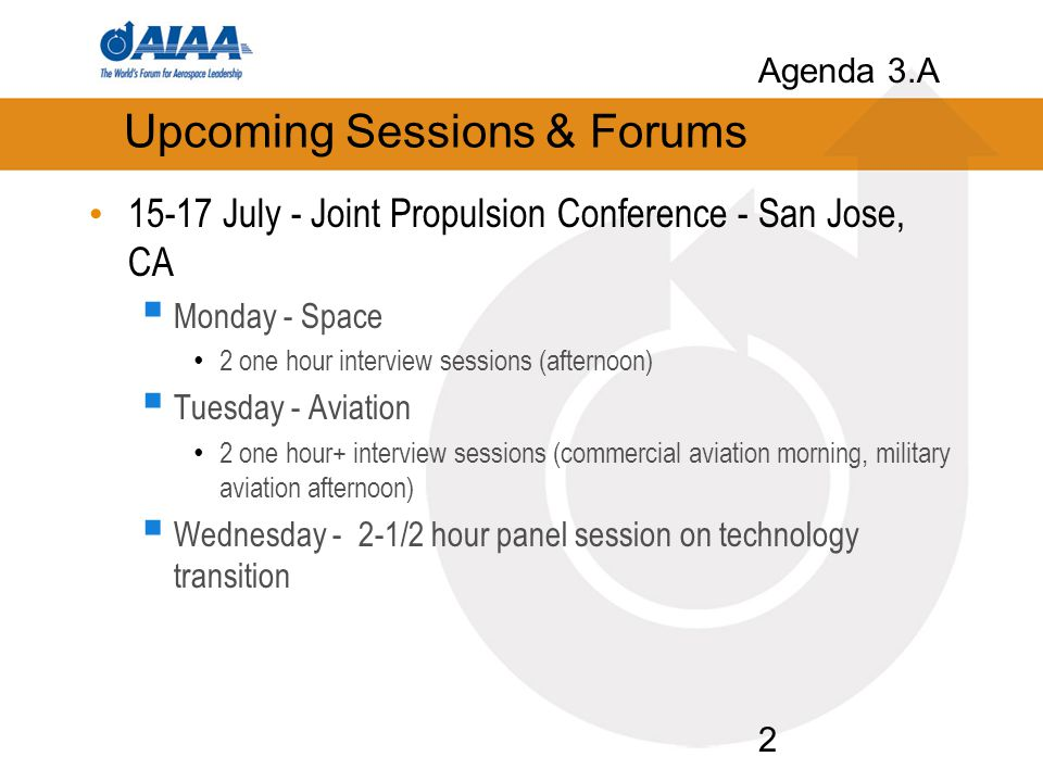 2 Upcoming Sessions & Forums 15-17 July - Joint Propulsion Conference - San Jose, CA  Monday - Space 2 one hour interview sessions (afternoon)  Tuesday - Aviation 2 one hour+ interview sessions (commercial aviation morning, military aviation afternoon)  Wednesday - 2-1/2 hour panel session on technology transition Agenda 3.A