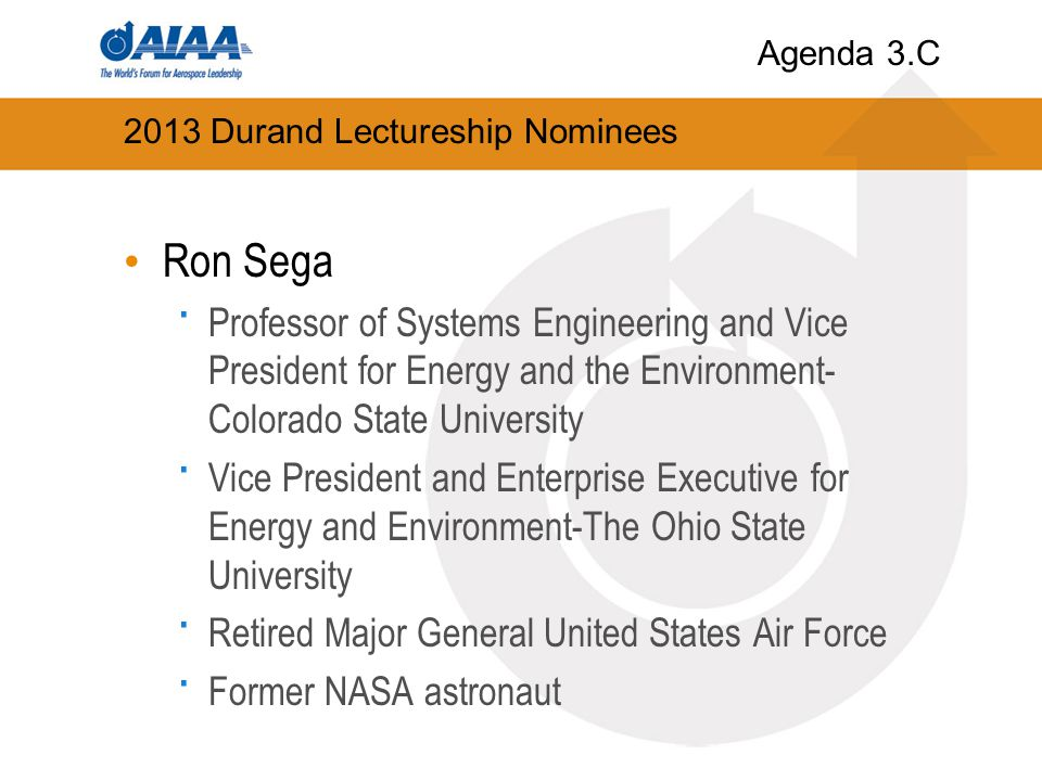 2013 Durand Lectureship Nominees Ron Sega · Professor of Systems Engineering and Vice President for Energy and the Environment- Colorado State University · Vice President and Enterprise Executive for Energy and Environment-The Ohio State University · Retired Major General United States Air Force · Former NASA astronaut Agenda 3.C