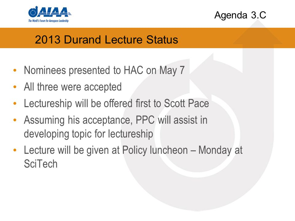 2013 Durand Lecture Status Nominees presented to HAC on May 7 All three were accepted Lectureship will be offered first to Scott Pace Assuming his acceptance, PPC will assist in developing topic for lectureship Lecture will be given at Policy luncheon – Monday at SciTech Agenda 3.C