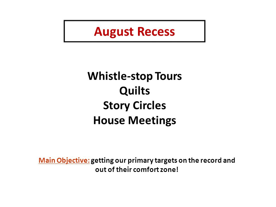 August Recess Whistle-stop Tours Quilts Story Circles House Meetings Main Objective: getting our primary targets on the record and out of their comfor