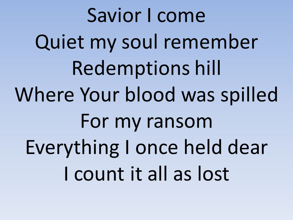 Savior I come Quiet my soul remember Redemptions hill Where Your blood was spilled For my ransom Everything I once held dear I count it all as lost