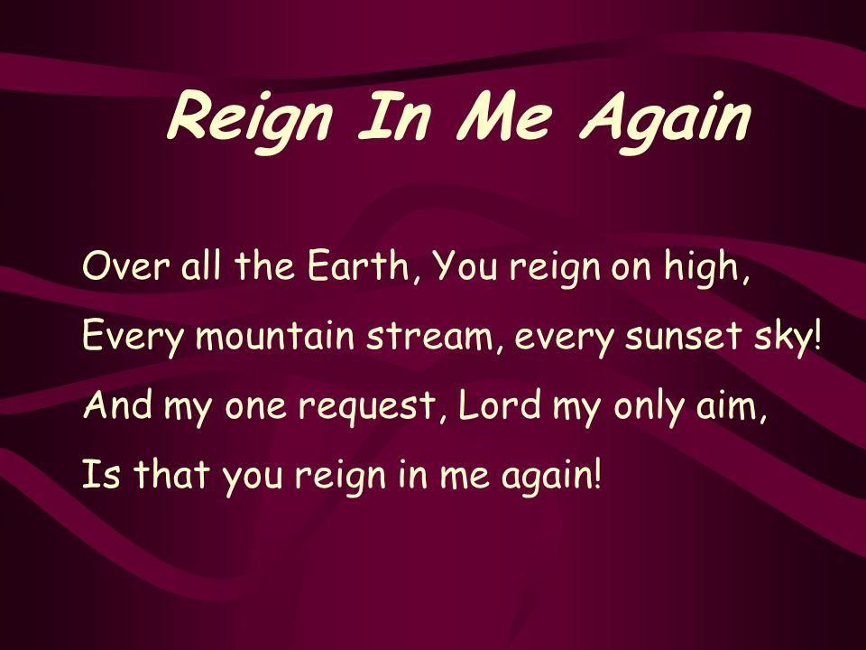 Reign In Me Again Over all the Earth, You reign on high, Every mountain stream, every sunset sky.
