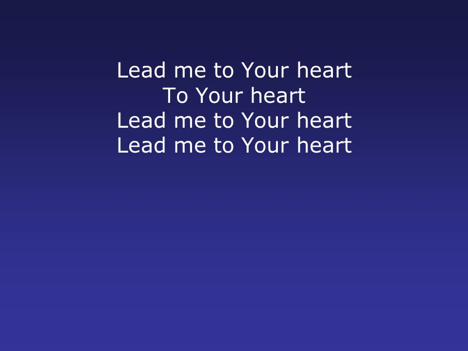 Lead me to Your heart To Your heart Lead me to Your heart