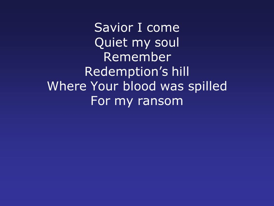 Savior I come Quiet my soul Remember Redemption's hill Where Your blood was spilled For my ransom