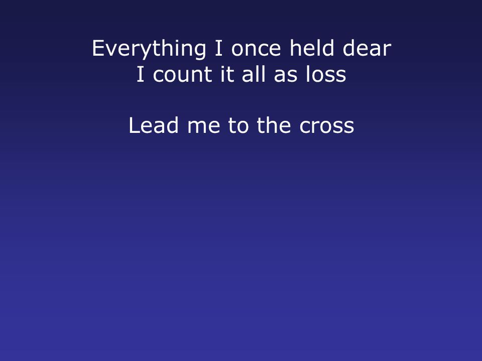 Everything I once held dear I count it all as loss Lead me to the cross