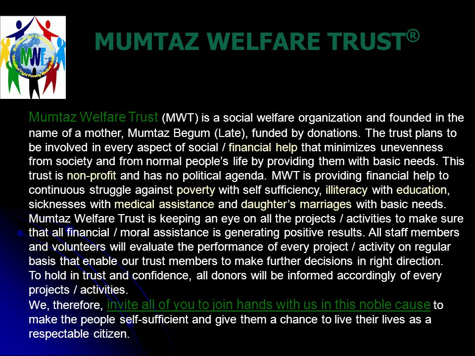 MUMTAZ WELFARE TRUST ® Mumtaz Welfare Trust (MWT) is a social welfare organization and founded in the name of a mother, Mumtaz Begum (Late), funded by