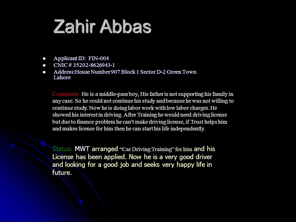 Zahir Abbas Applicant ID: FIN-004 Applicant ID: FIN-004 CNIC # 35202-8626943-1 CNIC # 35202-8626943-1 Address:House Number 907 Block 1 Sector D-2 Green Town Lahore Address:House Number 907 Block 1 Sector D-2 Green Town Lahore Comments : He is a middle-pass boy, His father is not supporting his family in any case.