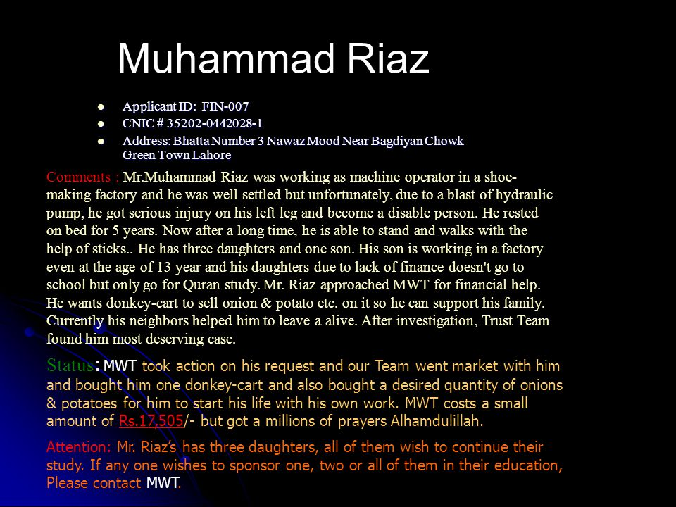 Muhammad Riaz Applicant ID: FIN-007 Applicant ID: FIN-007 CNIC # 35202-0442028-1 CNIC # 35202-0442028-1 Address: Bhatta Number 3 Nawaz Mood Near Bagdiyan Chowk Green Town Lahore Address: Bhatta Number 3 Nawaz Mood Near Bagdiyan Chowk Green Town Lahore Comments : Mr.Muhammad Riaz was working as machine operator in a shoe- making factory and he was well settled but unfortunately, due to a blast of hydraulic pump, he got serious injury on his left leg and become a disable person.