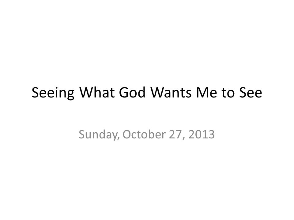 Seeing What God Wants Me to See Sunday, October 27, 2013