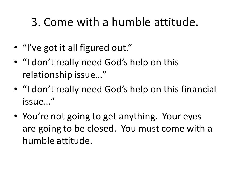 """3. Come with a humble attitude. """"I've got it all figured out."""" """"I don't really need God's help on this relationship issue…"""" """"I don't really need God's"""