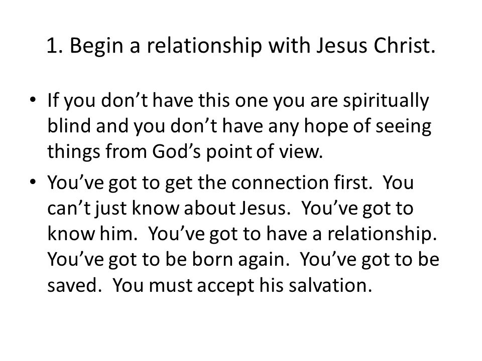 1. Begin a relationship with Jesus Christ. If you don't have this one you are spiritually blind and you don't have any hope of seeing things from God'