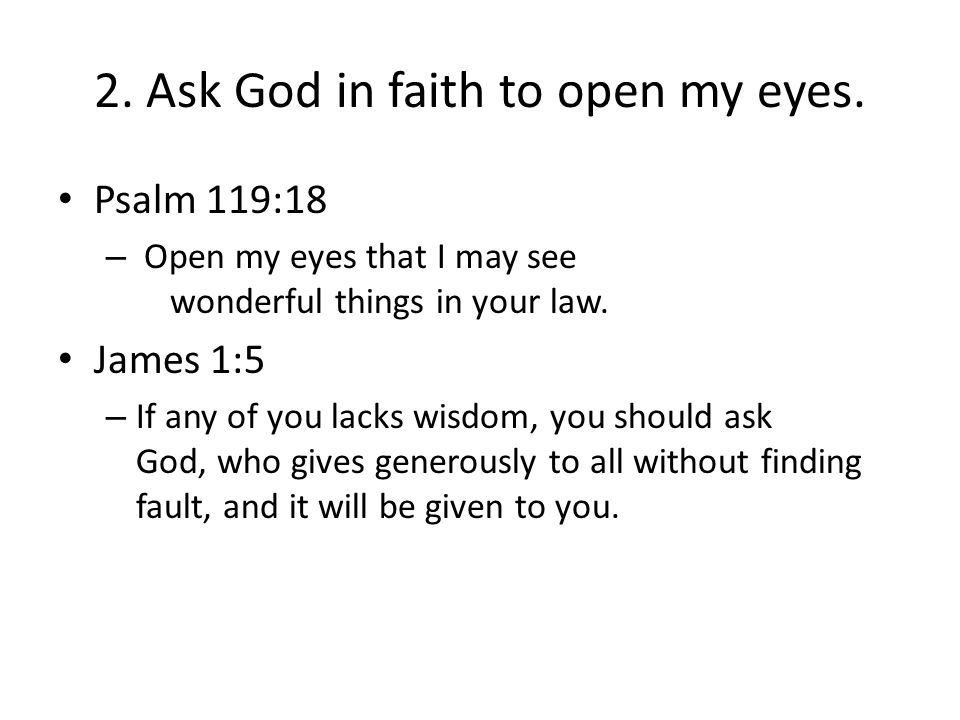 2. Ask God in faith to open my eyes. Psalm 119:18 – Open my eyes that I may see wonderful things in your law. James 1:5 – If any of you lacks wisdom,