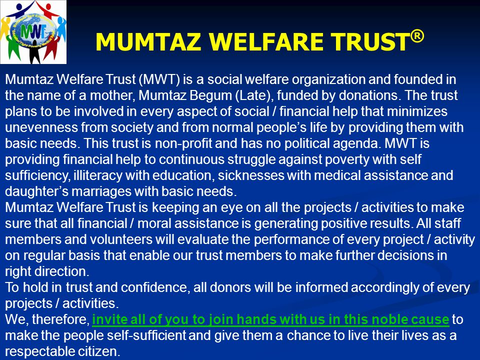 MUMTAZ WELFARE TRUST ® Mumtaz Welfare Trust (MWT) is a social welfare organization and founded in the name of a mother, Mumtaz Begum (Late), funded by donations.