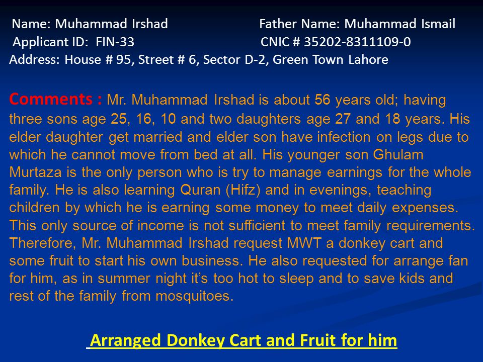Name: Muhammad Irshad Father Name: Muhammad Ismail Applicant ID: FIN-33 CNIC # 35202-8311109-0 Address: House # 95, Street # 6, Sector D-2, Green Town Lahore Comments : Mr.