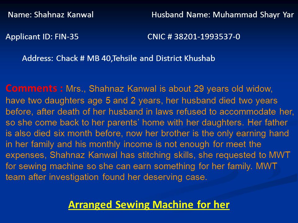 Name: Shahnaz Kanwal Husband Name: Muhammad Shayr Yar Applicant ID: FIN-35 CNIC # 38201-1993537-0 Address: Chack # MB 40,Tehsile and District Khushab Comments : Mrs., Shahnaz Kanwal is about 29 years old widow, have two daughters age 5 and 2 years, her husband died two years before, after death of her husband in laws refused to accommodate her, so she come back to her parents' home with her daughters.