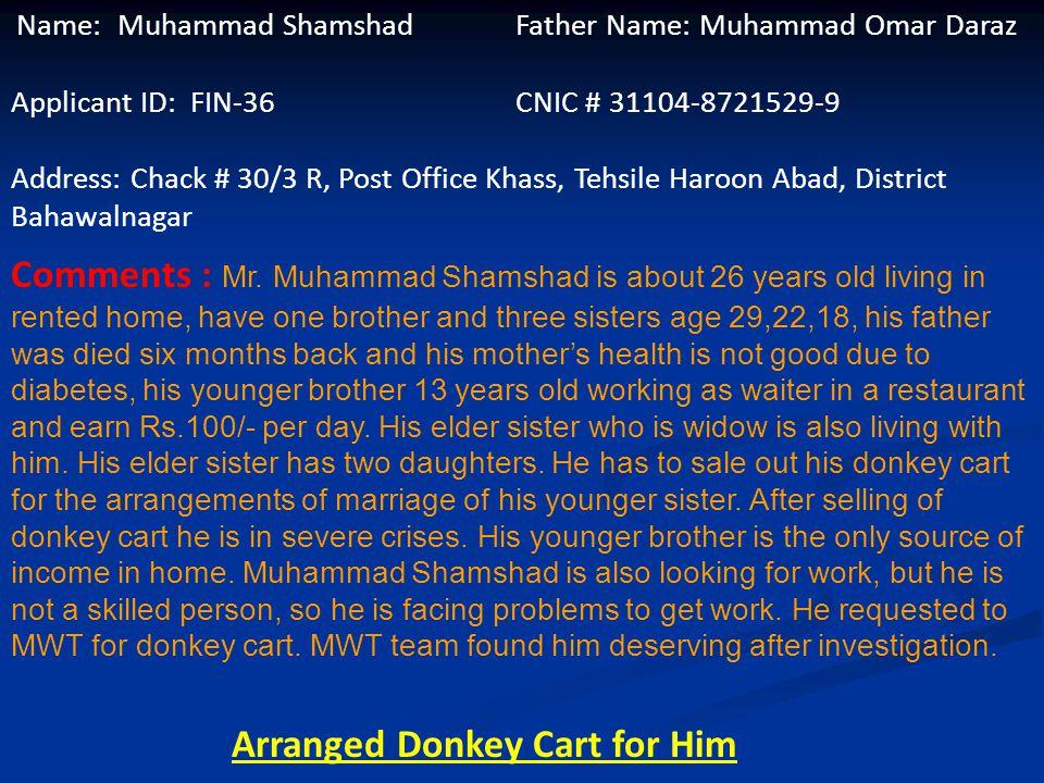 Name: Shahnaz Kanwal Husband Name: Muhammad Shayr Yar Applicant ID: FIN-35 CNIC # 38201-1993537-0 Address: Chack # MB 40,Tehsile and District Khushab
