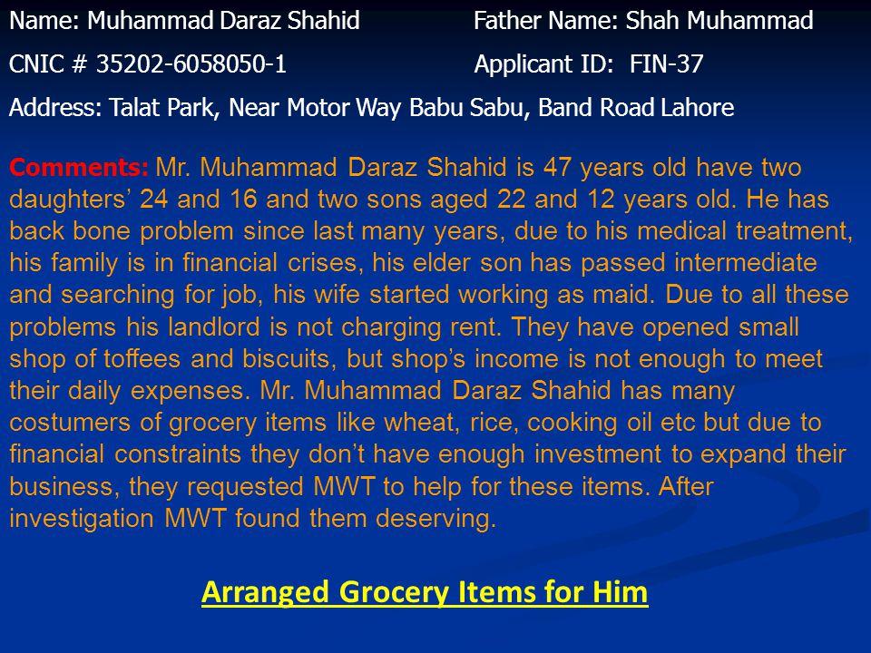 Name: Muhammad Daraz Shahid Father Name: Shah Muhammad CNIC # 35202-6058050-1 Applicant ID: FIN-37 Address: Talat Park, Near Motor Way Babu Sabu, Band Road Lahore Comments: Mr.
