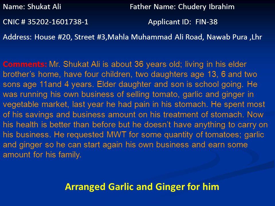 Name: Shukat Ali Father Name: Chudery Ibrahim CNIC # 35202-1601738-1 Applicant ID: FIN-38 Address: House #20, Street #3,Mahla Muhammad Ali Road, Nawab Pura,Lhr Comments: Mr.