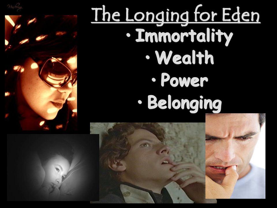 The Longing for Eden ImmortalityImmortality WealthWealth PowerPower BelongingBelonging